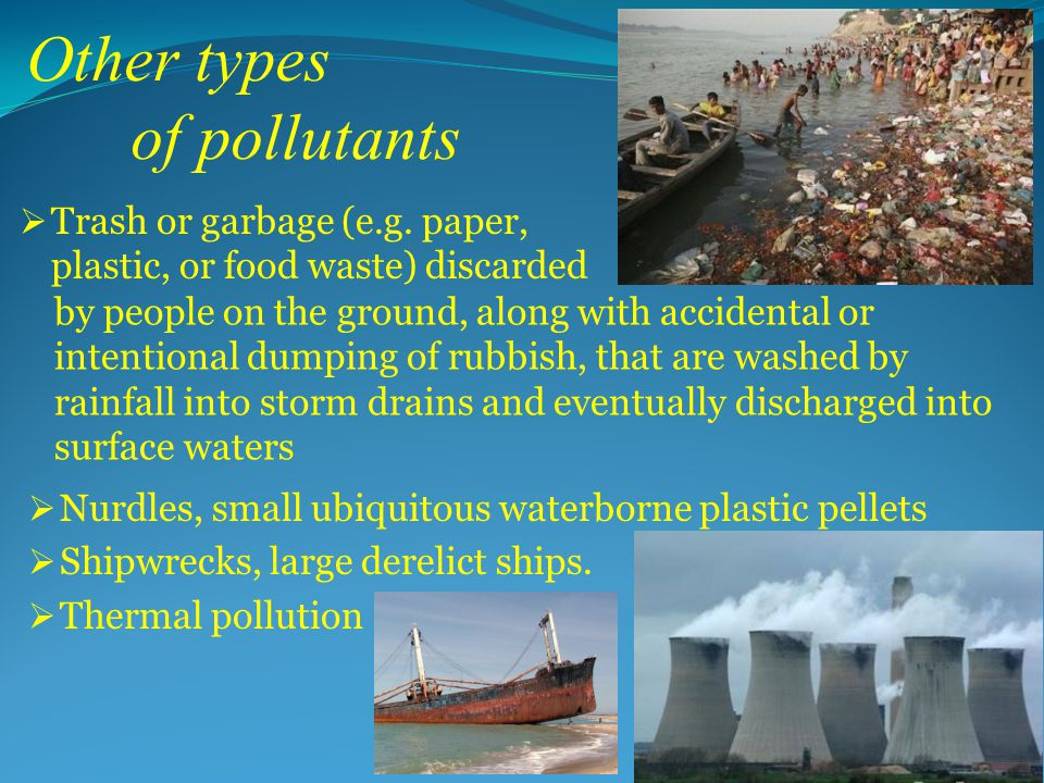 Other types of pollutants  Nurdles, small ubiquitous waterborne plastic pellets  Shipwrecks, large derelict ships.