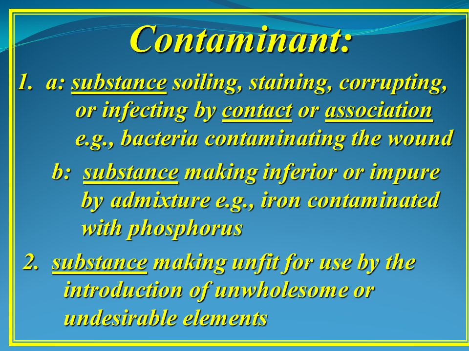 Contaminant: 1. a: substance soiling, staining, corrupting, or infecting by contact or association e.g., bacteria contaminating the wound b: substance