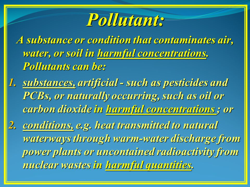 Pollutant: A substance or condition that contaminates air, water, or soil in harmful concentrations.
