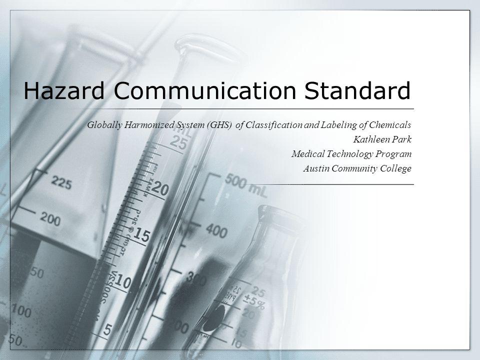 Hazard Communication Standard Globally Harmonized System (GHS) of Classification and Labeling of Chemicals Kathleen Park Medical Technology Program Au