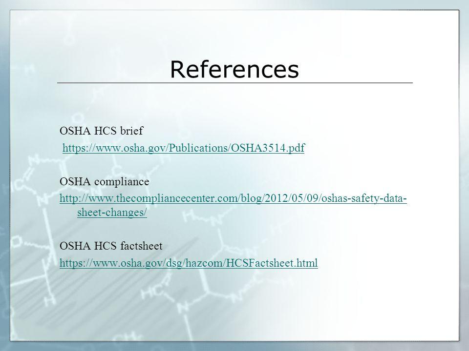 References OSHA HCS brief https://www.osha.gov/Publications/OSHA3514.pdf OSHA compliance http://www.thecompliancecenter.com/blog/2012/05/09/oshas-safe