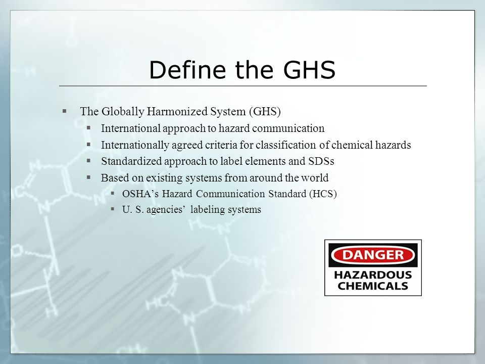 Define the GHS  The Globally Harmonized System (GHS)  International approach to hazard communication  Internationally agreed criteria for classification of chemical hazards  Standardized approach to label elements and SDSs  Based on existing systems from around the world  OSHA's Hazard Communication Standard (HCS)  U.
