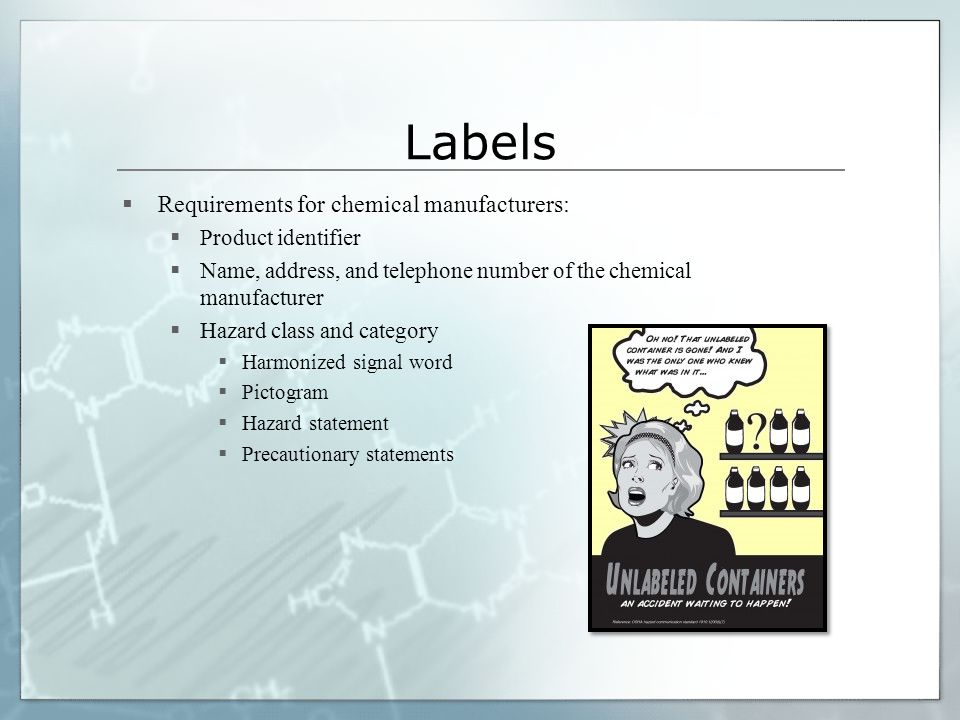 Labels  Requirements for chemical manufacturers:  Product identifier  Name, address, and telephone number of the chemical manufacturer  Hazard class and category  Harmonized signal word  Pictogram  Hazard statement  Precautionary statements