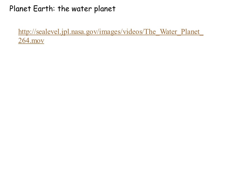 Planet Earth: the water planet http://sealevel.jpl.nasa.gov/images/videos/The_Water_Planet_ 264.mov