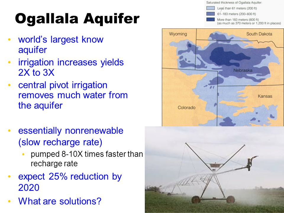 Ogallala Aquifer world's largest know aquifer irrigation increases yields 2X to 3X central pivot irrigation removes much water from the aquifer essentially nonrenewable (slow recharge rate) pumped 8-10X times faster than recharge rate expect 25% reduction by 2020 What are solutions?