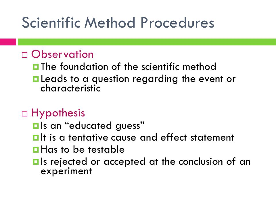Scientific Method Procedures  Observation  The foundation of the scientific method  Leads to a question regarding the event or characteristic  Hyp