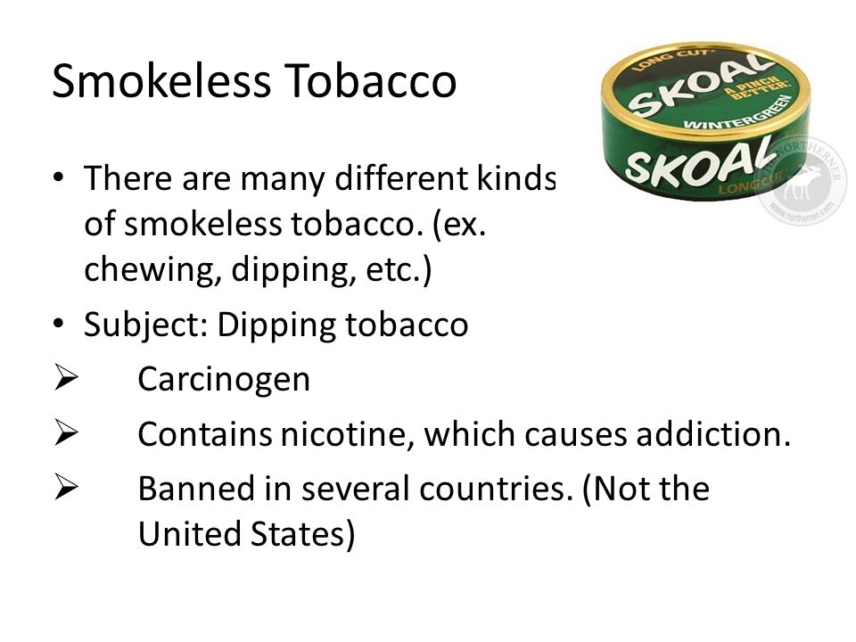 Smokeless Tobacco There are many different kinds of smokeless tobacco. (ex. chewing, dipping, etc.) Subject: Dipping tobacco  Carcinogen  Contains n