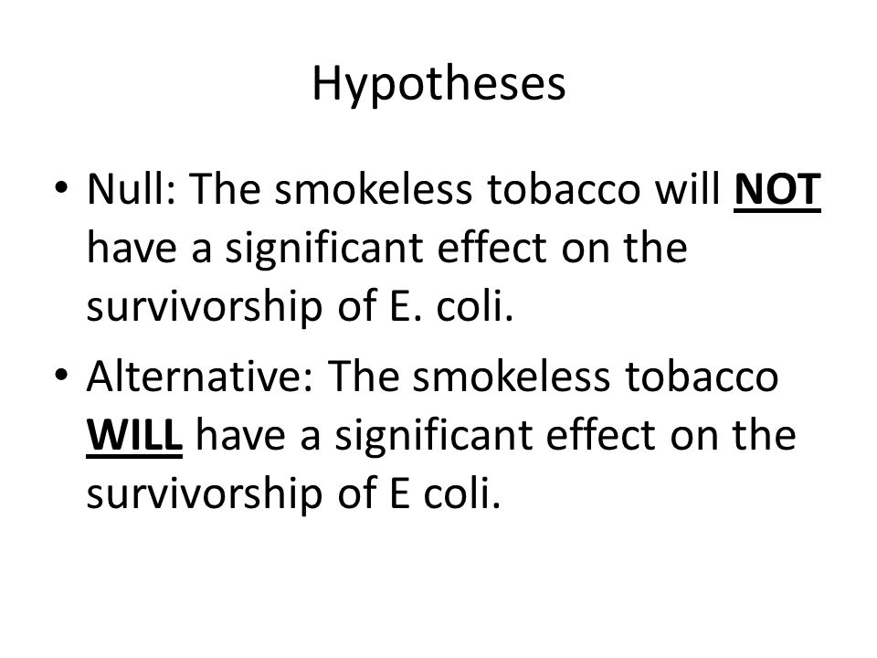 Hypotheses Null: The smokeless tobacco will NOT have a significant effect on the survivorship of E. coli. Alternative: The smokeless tobacco WILL have