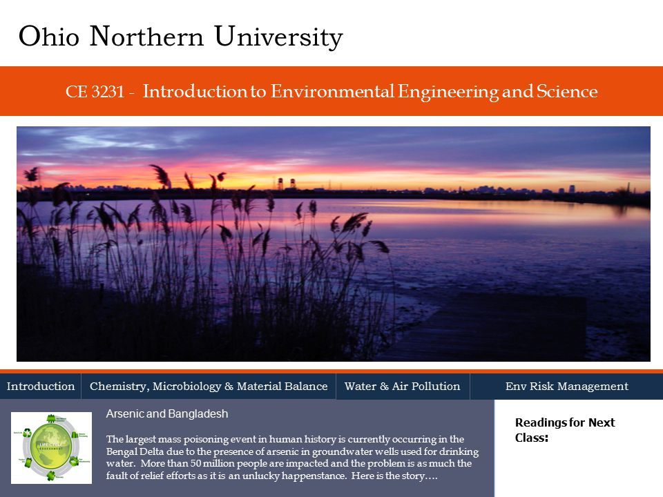 CE Introduction to Environmental Engineering and Science Readings for Next Class : O hio N orthern U niversity Introduction Chemistry, Microbiology & Material Balance Water & Air Pollution Env Risk Management Arsenic and Bangladesh The largest mass poisoning event in human history is currently occurring in the Bengal Delta due to the presence of arsenic in groundwater wells used for drinking water.