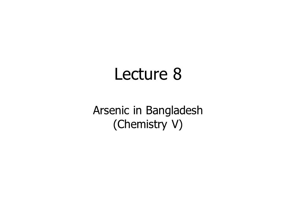 Lecture 8 Arsenic in Bangladesh (Chemistry V)