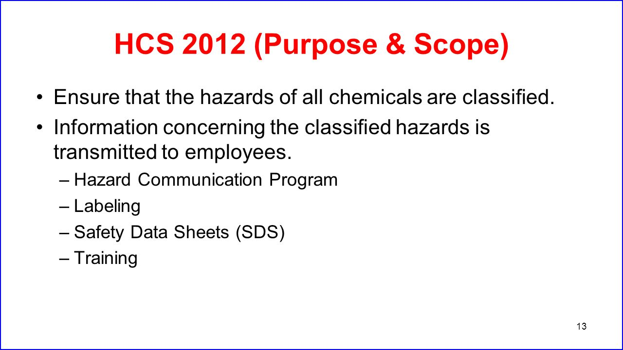 HCS 2012 (Purpose & Scope) Ensure that the hazards of all chemicals are classified. Information concerning the classified hazards is transmitted to em