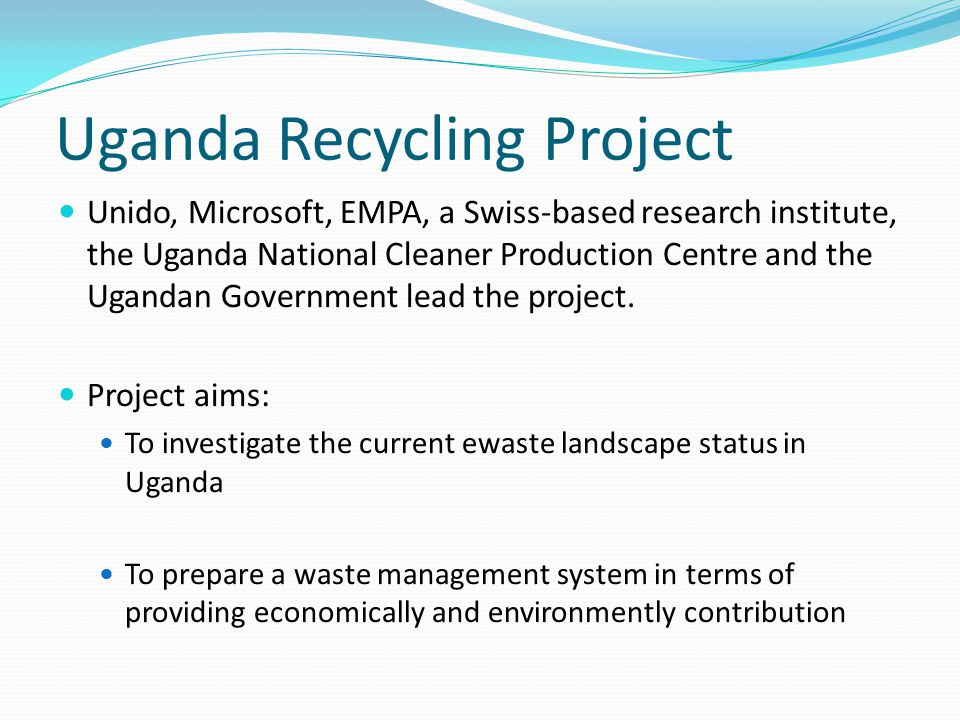 Uganda Recycling Project Unido, Microsoft, EMPA, a Swiss-based research institute, the Uganda National Cleaner Production Centre and the Ugandan Government lead the project.