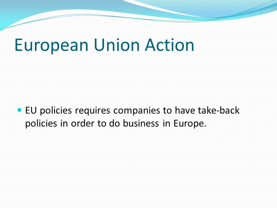 European Union Action EU policies requires companies to have take-back policies in order to do business in Europe.