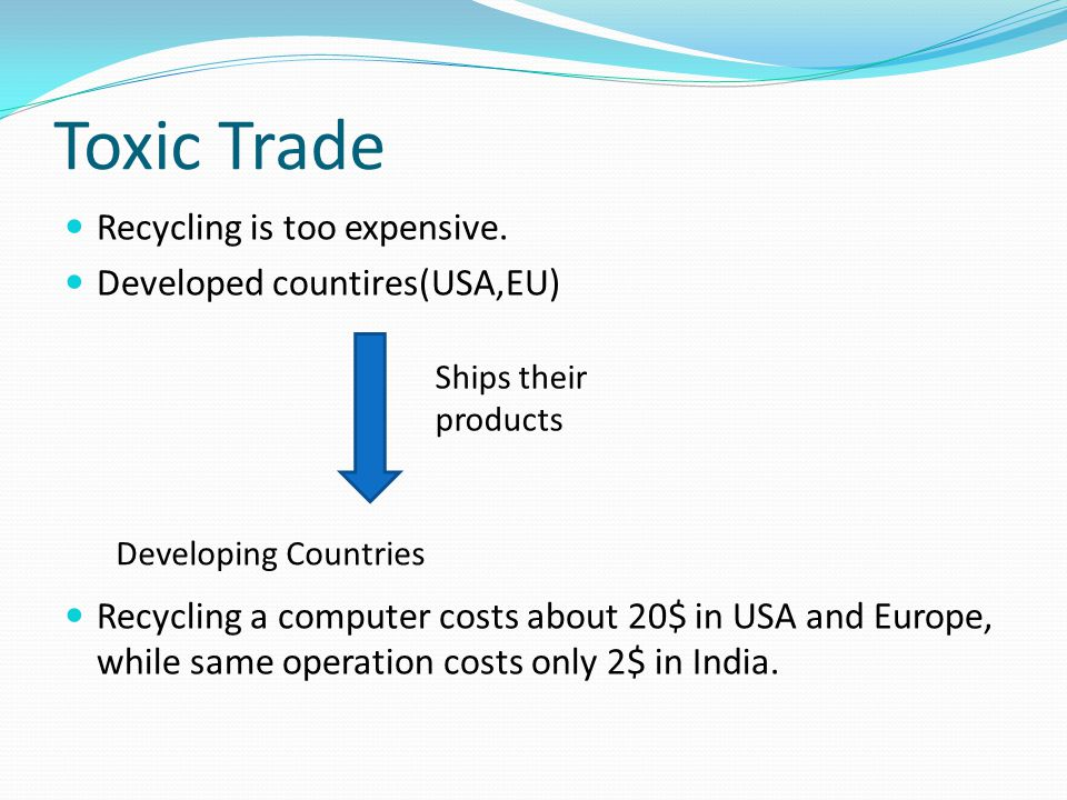 Toxic Trade Recycling is too expensive. Developed countires(USA,EU) Recycling a computer costs about 20$ in USA and Europe, while same operation costs