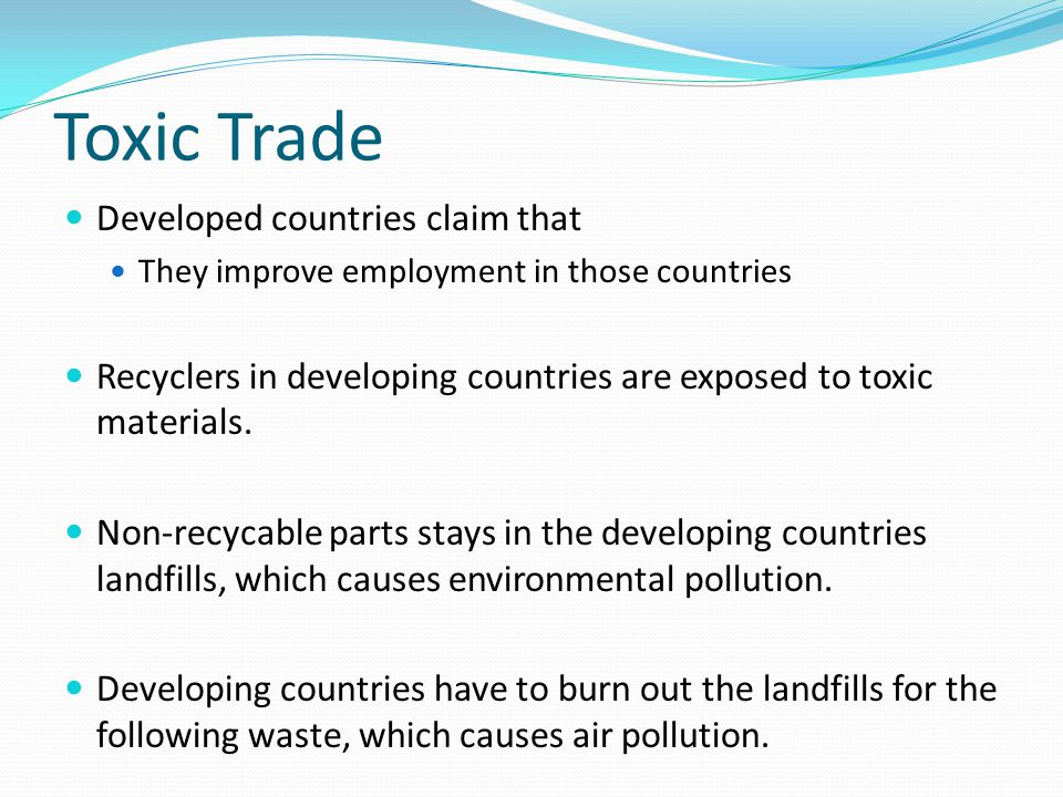 Toxic Trade Developed countries claim that They improve employment in those countries Recyclers in developing countries are exposed to toxic materials