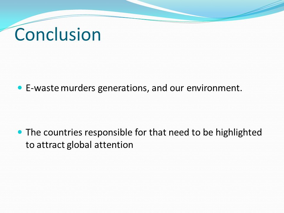 Conclusion E-waste murders generations, and our environment.