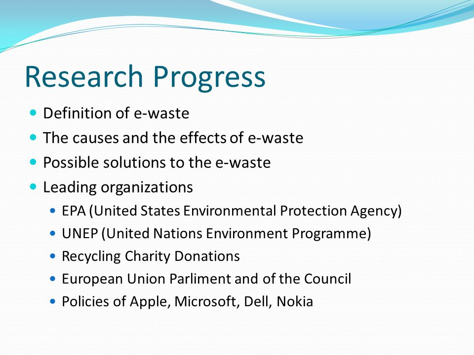 Research Progress Definition of e-waste The causes and the effects of e-waste Possible solutions to the e-waste Leading organizations EPA (United Stat