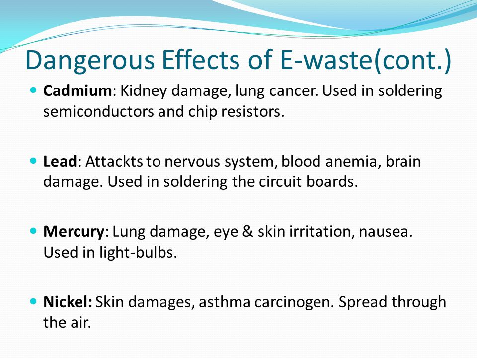 Dangerous Effects of E-waste(cont.) Cadmium: Kidney damage, lung cancer. Used in soldering semiconductors and chip resistors. Lead: Attackts to nervou