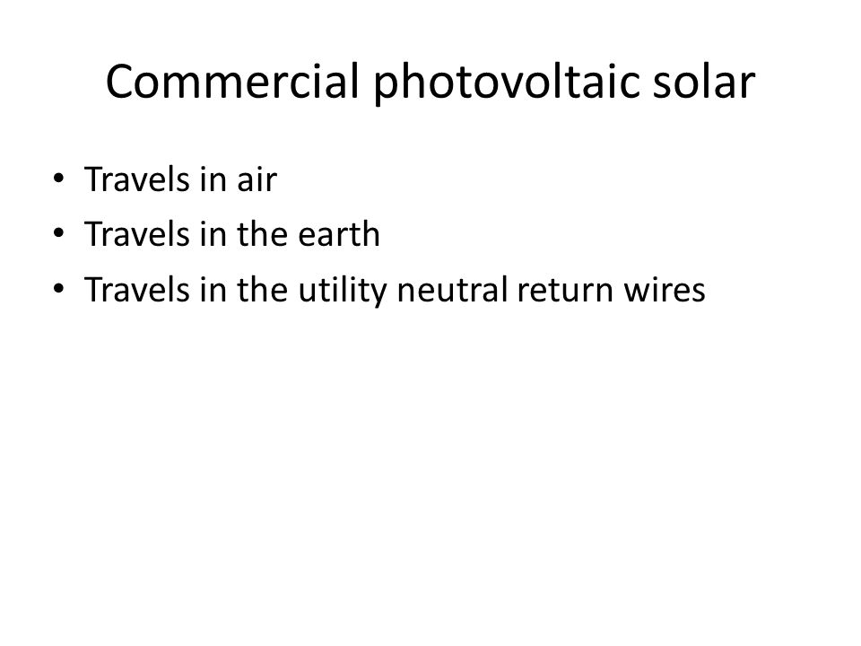 Commercial photovoltaic solar Travels in air Travels in the earth Travels in the utility neutral return wires