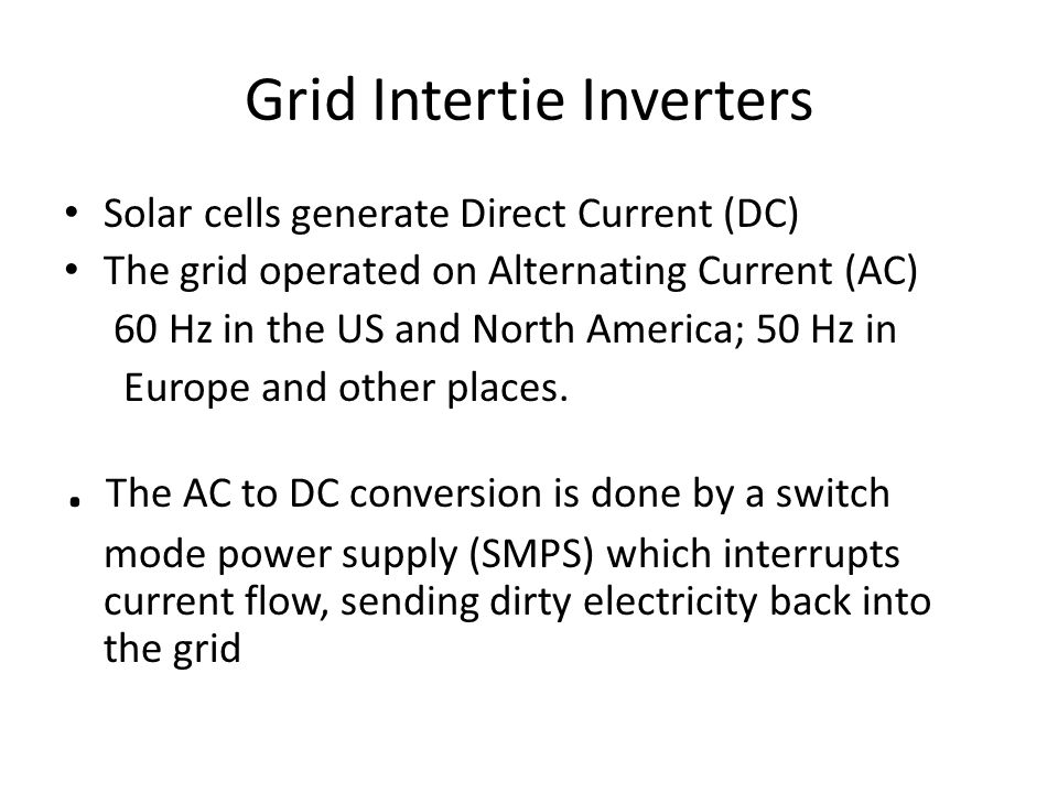 Grid Intertie Inverters Solar cells generate Direct Current (DC) The grid operated on Alternating Current (AC) 60 Hz in the US and North America; 50 Hz in Europe and other places..