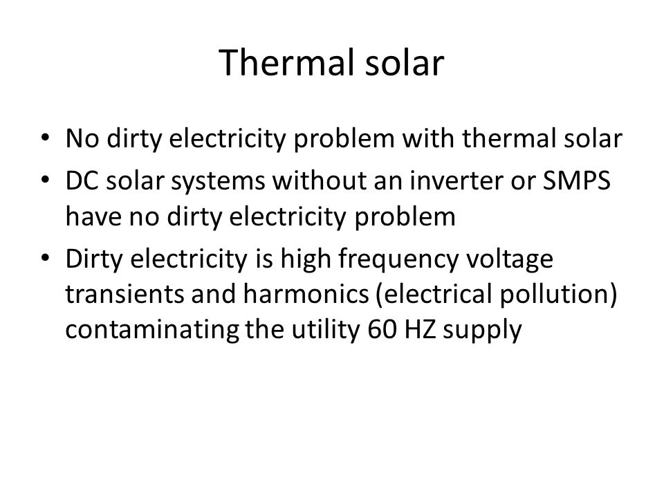 Thermal solar No dirty electricity problem with thermal solar DC solar systems without an inverter or SMPS have no dirty electricity problem Dirty electricity is high frequency voltage transients and harmonics (electrical pollution) contaminating the utility 60 HZ supply