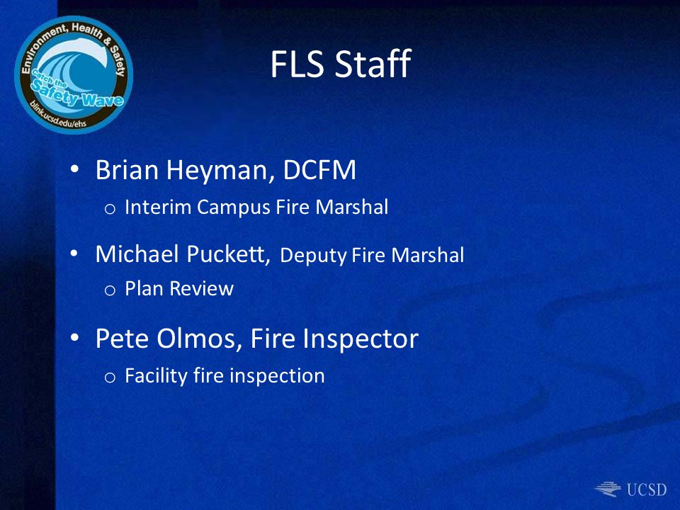 FLS Staff Brian Heyman, DCFM o Interim Campus Fire Marshal Michael Puckett, Deputy Fire Marshal o Plan Review Pete Olmos, Fire Inspector o Facility fire inspection