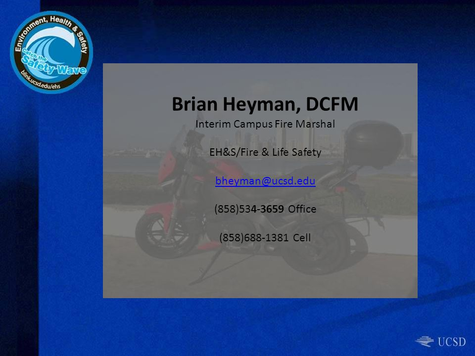 Brian Heyman, DCFM Interim Campus Fire Marshal EH&S/Fire & Life Safety bheyman@ucsd.edu (858)534-3659 Office (858)688-1381 Cell