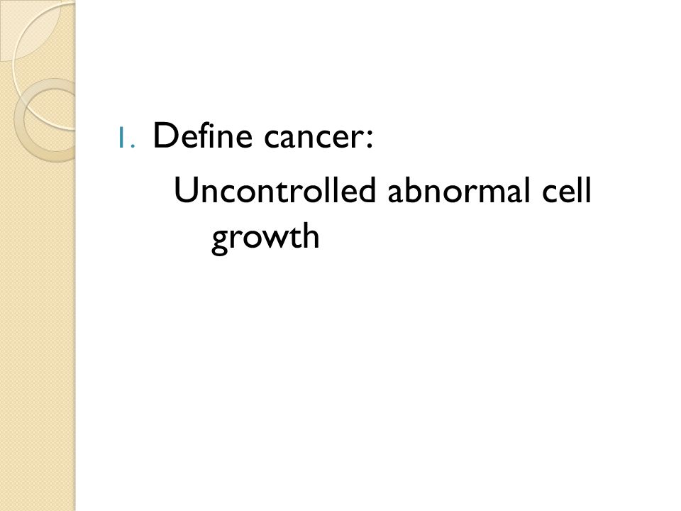 1. Define cancer: Uncontrolled abnormal cell growth