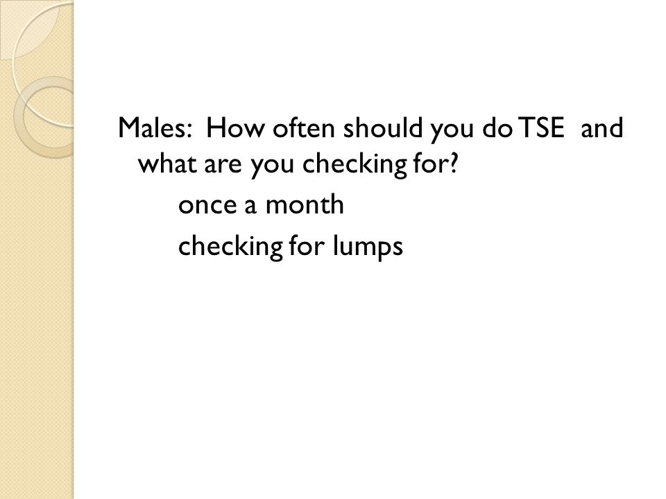 Males: How often should you do TSE and what are you checking for once a month checking for lumps
