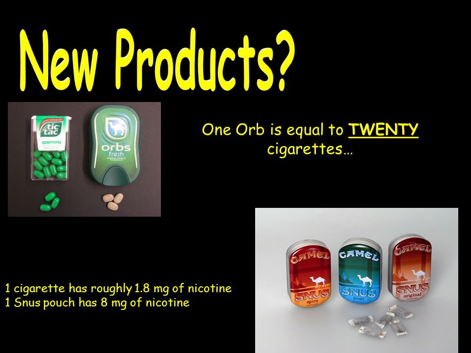 One Orb is equal to TWENTY cigarettes… 1 cigarette has roughly 1.8 mg of nicotine 1 Snus pouch has 8 mg of nicotine