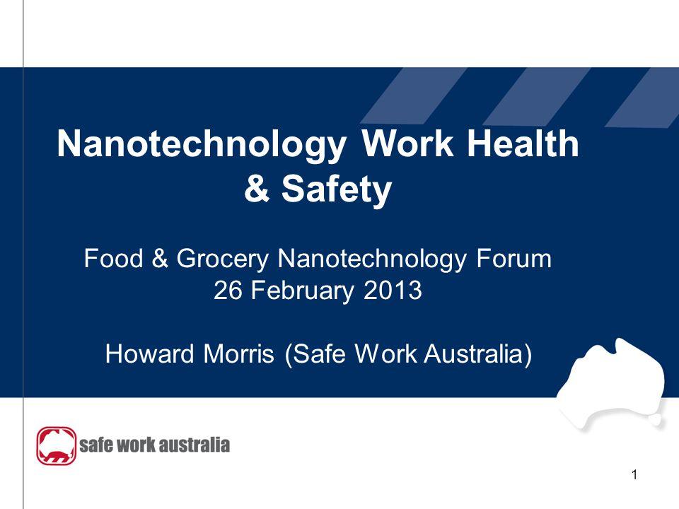 Nanotechnology Work Health & Safety Food & Grocery Nanotechnology Forum 26 February 2013 Howard Morris (Safe Work Australia) 1