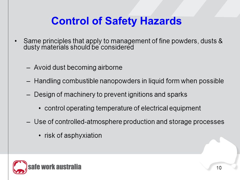 10 Control of Safety Hazards Same principles that apply to management of fine powders, dusts & dusty materials should be considered –Avoid dust becoming airborne –Handling combustible nanopowders in liquid form when possible –Design of machinery to prevent ignitions and sparks control operating temperature of electrical equipment –Use of controlled-atmosphere production and storage processes risk of asphyxiation