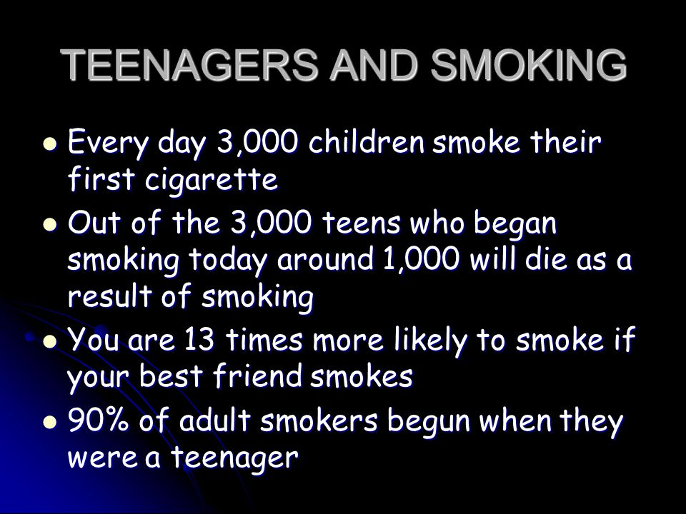 TEENAGERS AND SMOKING Every day 3,000 children smoke their first cigarette Every day 3,000 children smoke their first cigarette Out of the 3,000 teens who began smoking today around 1,000 will die as a result of smoking Out of the 3,000 teens who began smoking today around 1,000 will die as a result of smoking You are 13 times more likely to smoke if your best friend smokes You are 13 times more likely to smoke if your best friend smokes 90% of adult smokers begun when they were a teenager 90% of adult smokers begun when they were a teenager