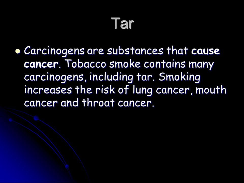 Tar Carcinogens are substances that cause cancer.