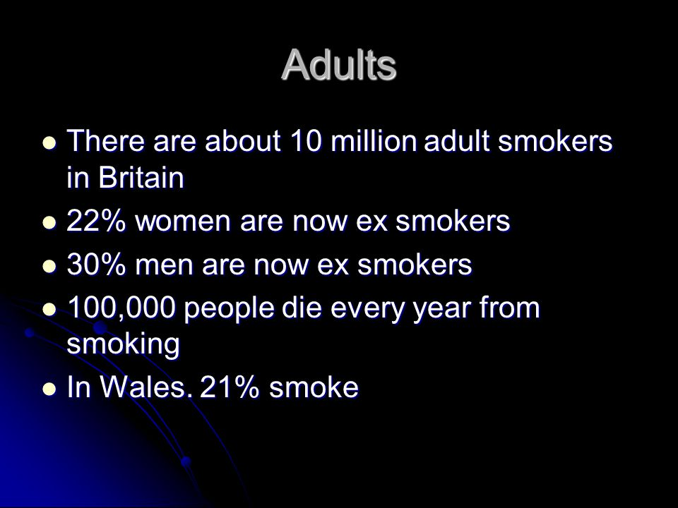 Adults There are about 10 million adult smokers in Britain There are about 10 million adult smokers in Britain 22% women are now ex smokers 22% women are now ex smokers 30% men are now ex smokers 30% men are now ex smokers 100,000 people die every year from smoking 100,000 people die every year from smoking In Wales.