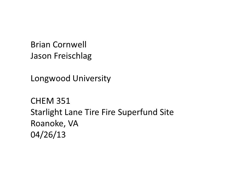 Brian Cornwell Jason Freischlag Longwood University CHEM 351 Starlight Lane Tire Fire Superfund Site Roanoke, VA 04/26/13