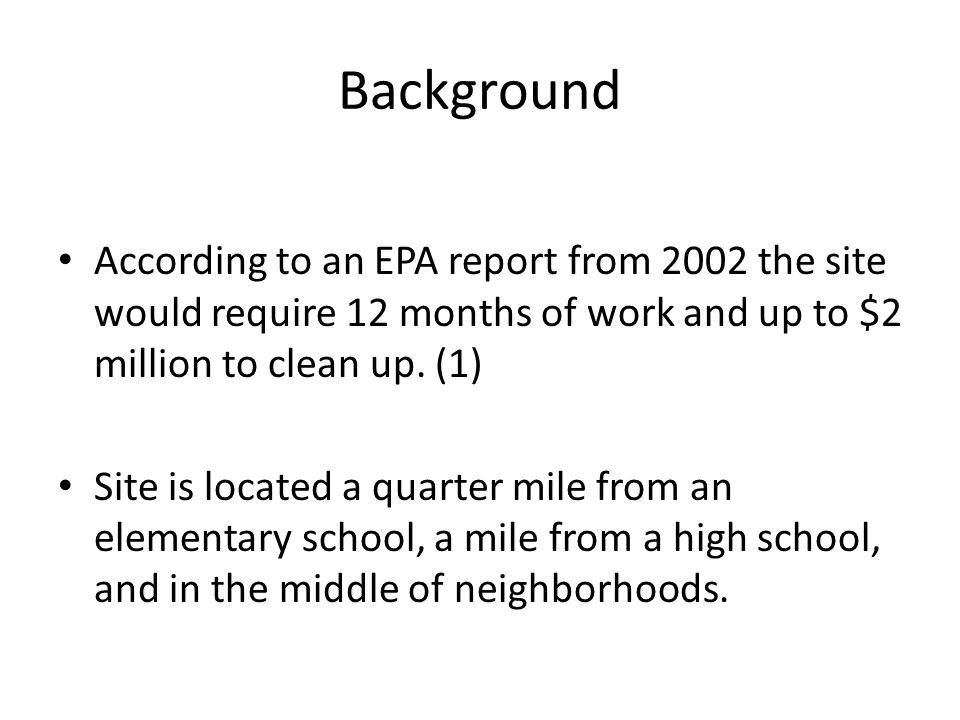 Background According to an EPA report from 2002 the site would require 12 months of work and up to $2 million to clean up.
