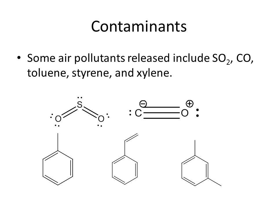 Contaminants Some air pollutants released include SO 2, CO, toluene, styrene, and xylene.