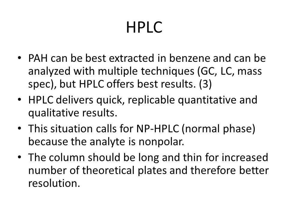 HPLC PAH can be best extracted in benzene and can be analyzed with multiple techniques (GC, LC, mass spec), but HPLC offers best results.