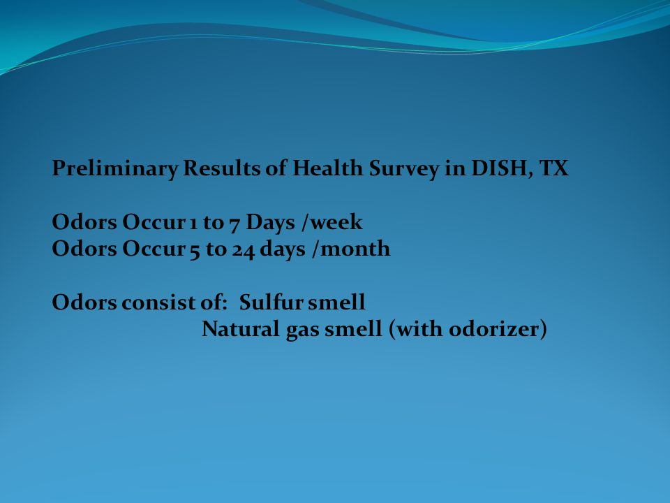 Preliminary Results of Health Survey in DISH, TX Odors Occur 1 to 7 Days /week Odors Occur 5 to 24 days /month Odors consist of: Sulfur smell Natural gas smell (with odorizer)