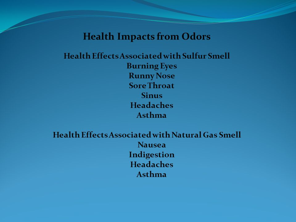 Health Impacts from Odors Health Effects Associated with Sulfur Smell Burning Eyes Runny Nose Sore Throat Sinus Headaches Asthma Health Effects Associated with Natural Gas Smell Nausea Indigestion Headaches Asthma
