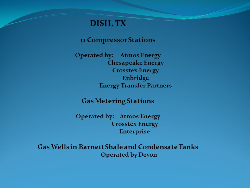 DISH, TX 11 Compressor Stations Operated by: Atmos Energy Chesapeake Energy Crosstex Energy Enbridge Energy Transfer Partners Gas Metering Stations Operated by: Atmos Energy Crosstex Energy Enterprise Gas Wells in Barnett Shale and Condensate Tanks Operated by Devon