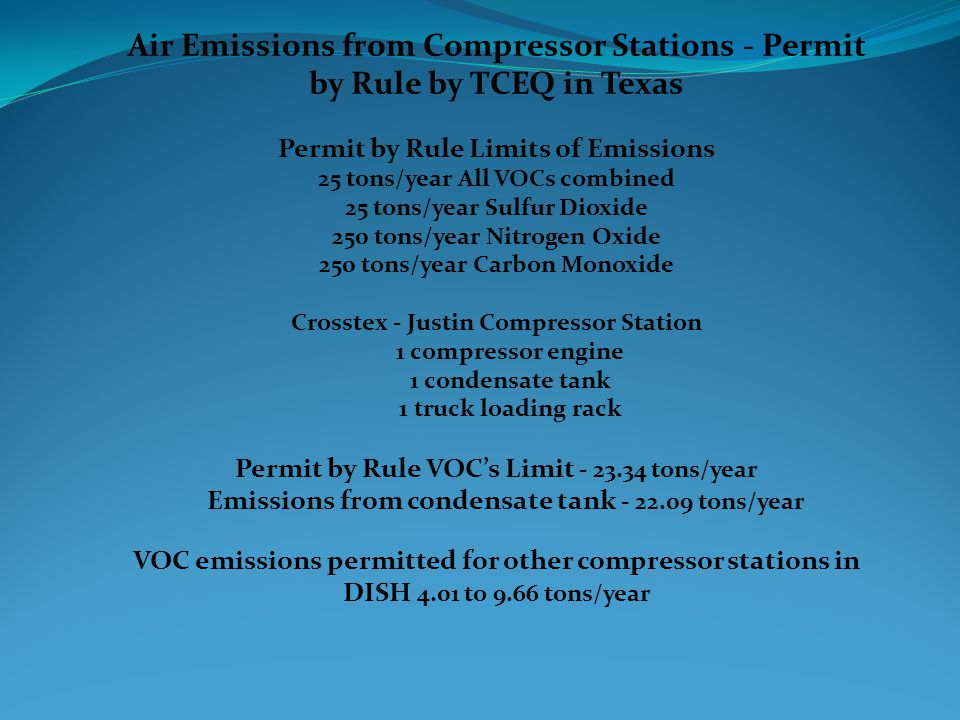 Air Emissions from Compressor Stations - Permit by Rule by TCEQ in Texas Permit by Rule Limits of Emissions 25 tons/year All VOCs combined 25 tons/year Sulfur Dioxide 250 tons/year Nitrogen Oxide 250 tons/year Carbon Monoxide Crosstex - Justin Compressor Station 1 compressor engine 1 condensate tank 1 truck loading rack Permit by Rule VOC's Limit - 23.34 tons/year Emissions from condensate tank - 22.09 tons/year VOC emissions permitted for other compressor stations in DISH 4.01 to 9.66 tons/year