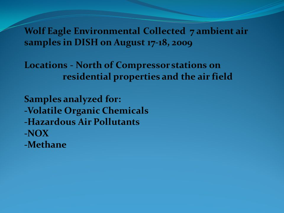 Wolf Eagle Environmental Collected 7 ambient air samples in DISH on August 17-18, 2009 Locations - North of Compressor stations on residential propert