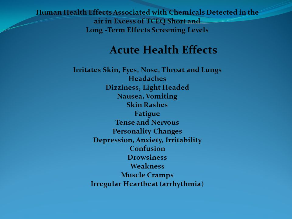 Human Health Effects Associated with Chemicals Detected in the air in Excess of TCEQ Short and Long -Term Effects Screening Levels Acute Health Effects Irritates Skin, Eyes, Nose, Throat and Lungs Headaches Dizziness, Light Headed Nausea, Vomiting Skin Rashes Fatigue Tense and Nervous Personality Changes Depression, Anxiety, Irritability Confusion Drowsiness Weakness Muscle Cramps Irregular Heartbeat (arrhythmia)