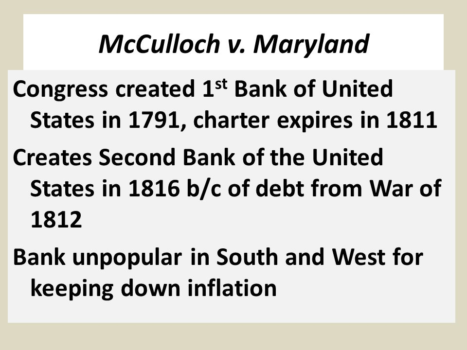 McCulloch v. Maryland Congress created 1 st Bank of United States in 1791, charter expires in 1811 Creates Second Bank of the United States in 1816 b/