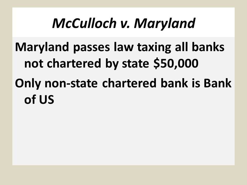 McCulloch v. Maryland Maryland passes law taxing all banks not chartered by state $50,000 Only non-state chartered bank is Bank of US