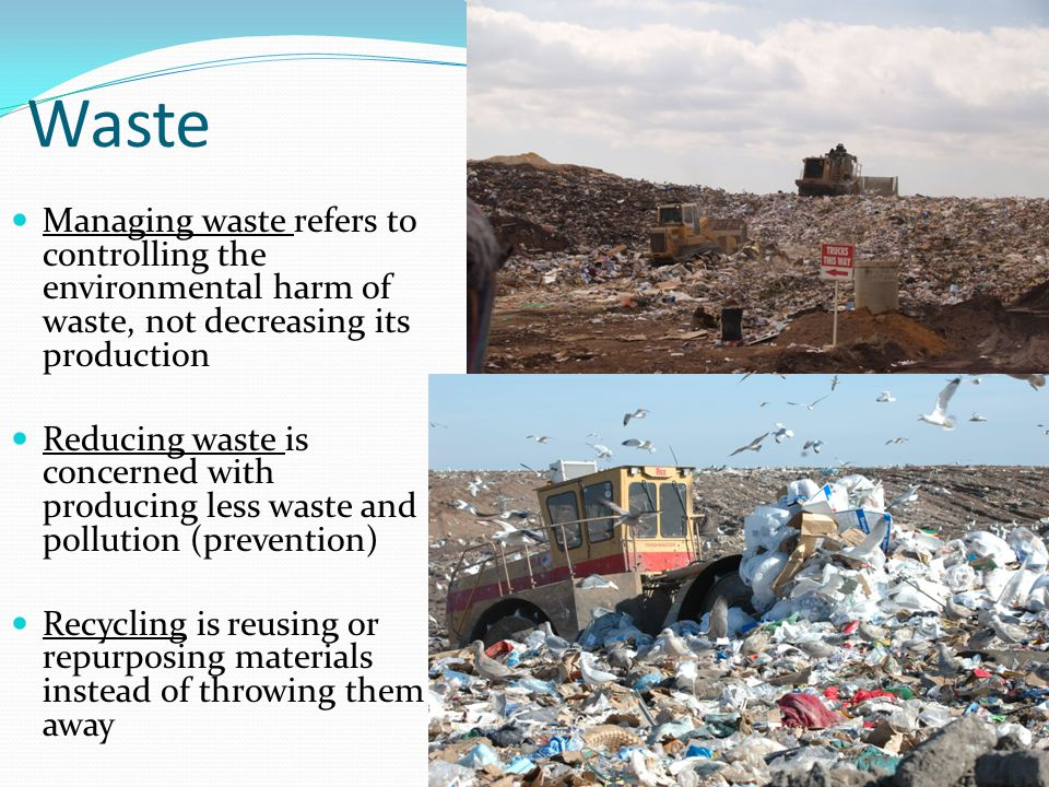 Waste Managing waste refers to controlling the environmental harm of waste, not decreasing its production Reducing waste is concerned with producing less waste and pollution (prevention) Recycling is reusing or repurposing materials instead of throwing them away