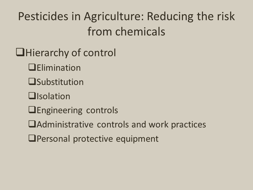 Pesticides in Agriculture: Reducing the risk from chemicals  Hierarchy of control  Elimination  Substitution  Isolation  Engineering controls  A