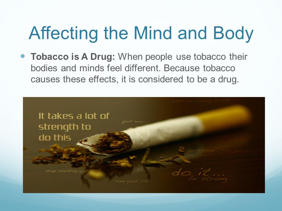 Affecting the Mind and Body Tobacco is A Drug: When people use tobacco their bodies and minds feel different. Because tobacco causes these effects, it